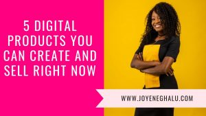 5 Digital Products You Can Create and Sell Right Now- Joy Eneghalu