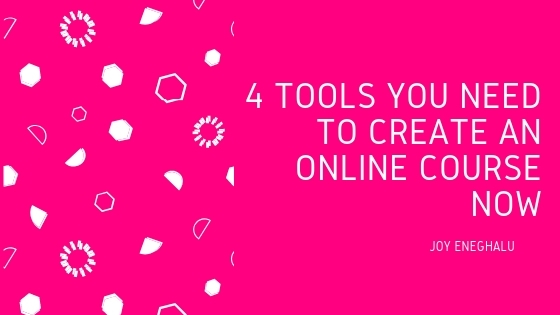 4 Tools You Need To Create An Online Course Now - Joy Eneghalu
